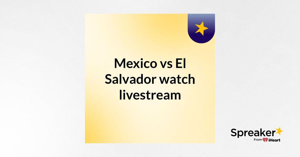Mexico vs El Salvador watch livestream