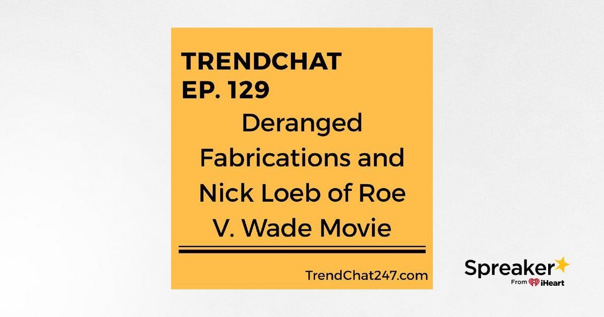 Ep. 129 - Deranged Fabrications and Nick Loeb of Roe V. Wade Movie
