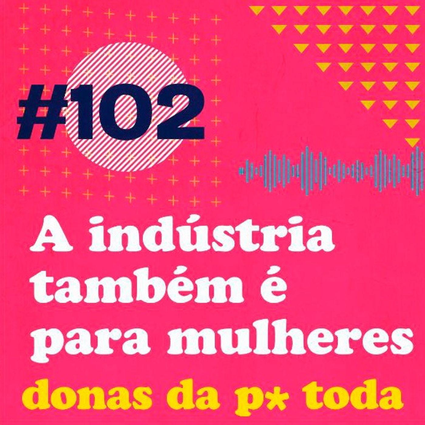 #102 - Mulheres na indústria: este também é um espaço para elas