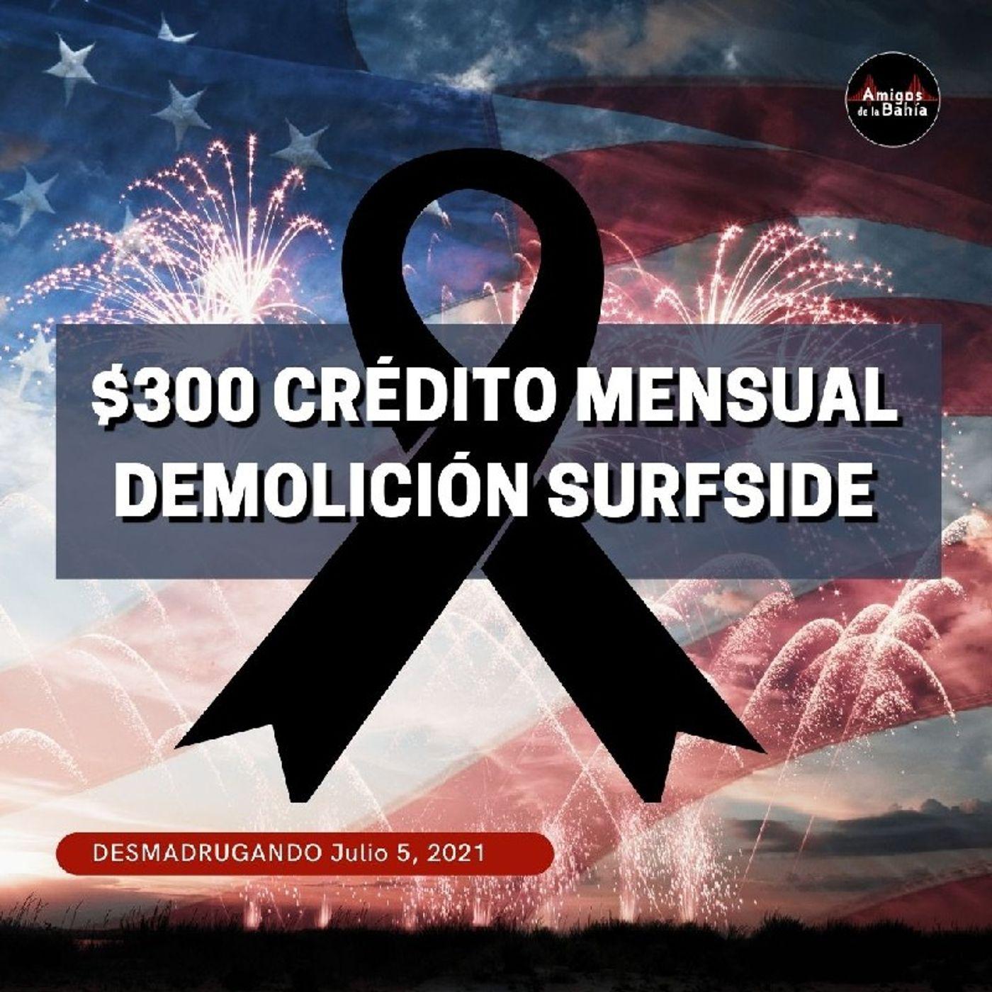 40. $300 Crédito Mensual, Demolición Surfside  DESMADRUGANDO Julio 5, 2021