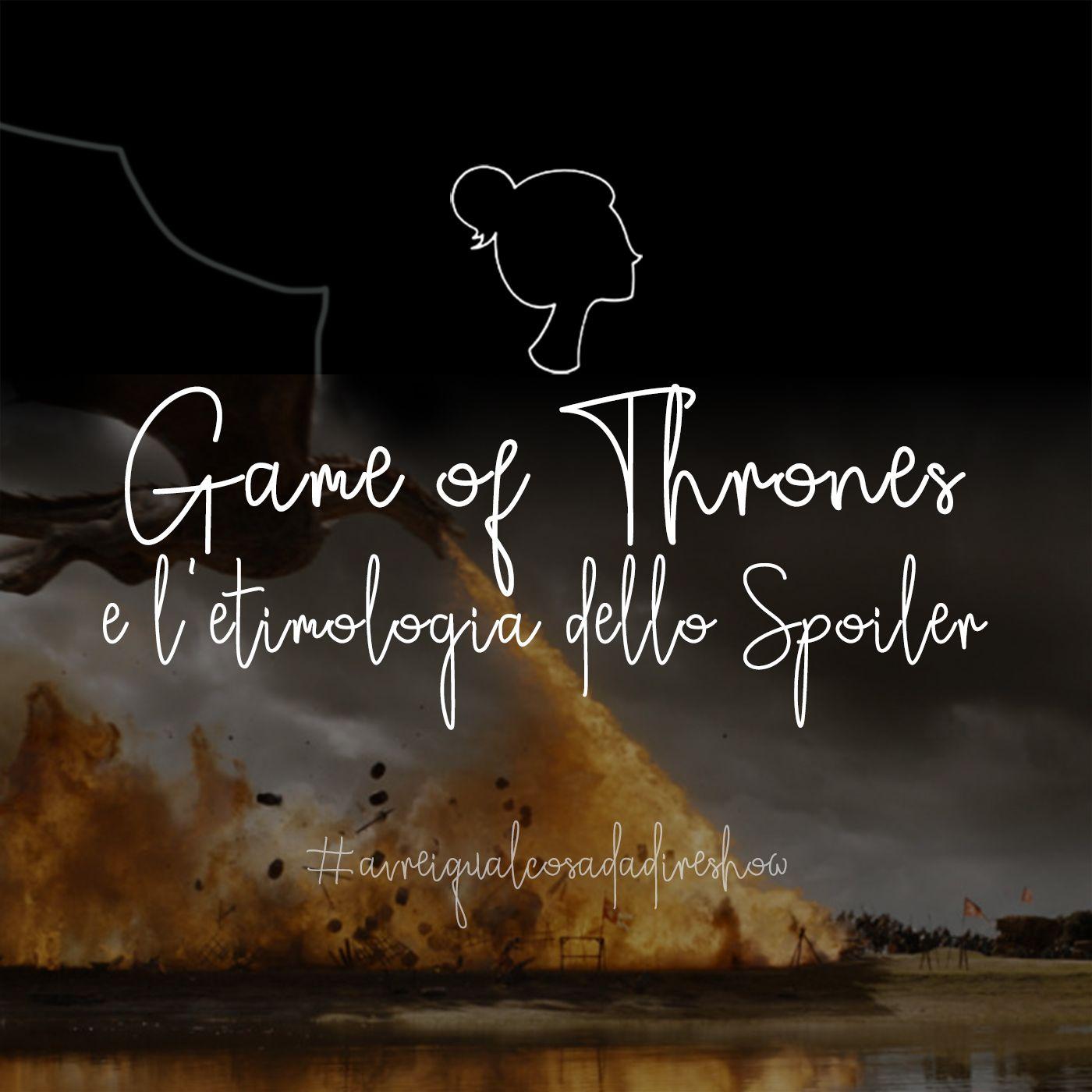 Game of Thrones e l'etimologia dello Spoiler - Avrei qualcosa da dire Show