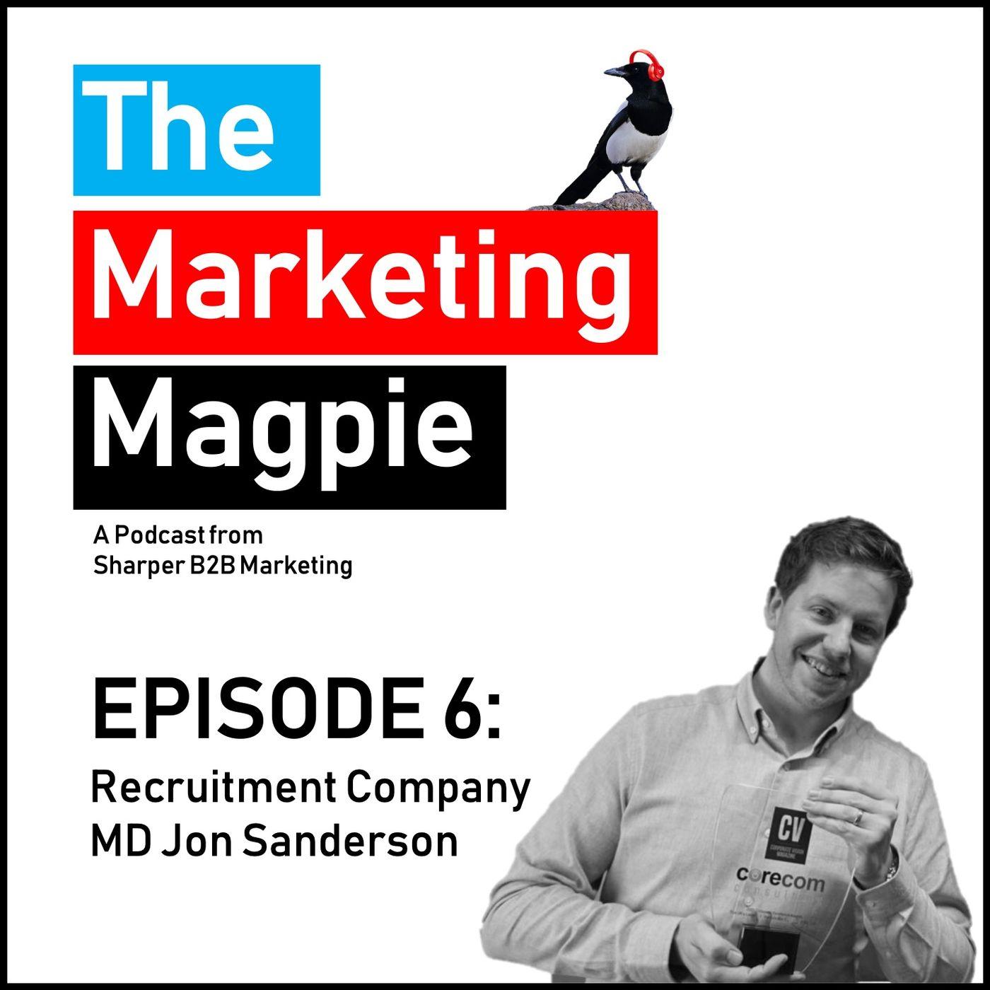The Marketing Magpie - Episode 6 - Recruitment Company MD Jon Sanderson