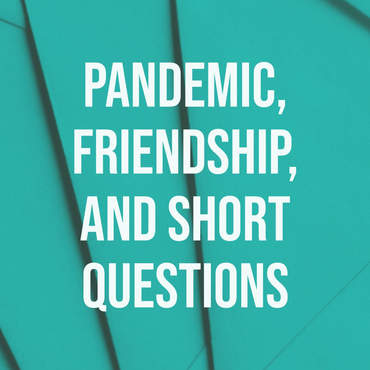 Pandemic, Friendship, and Short Questions