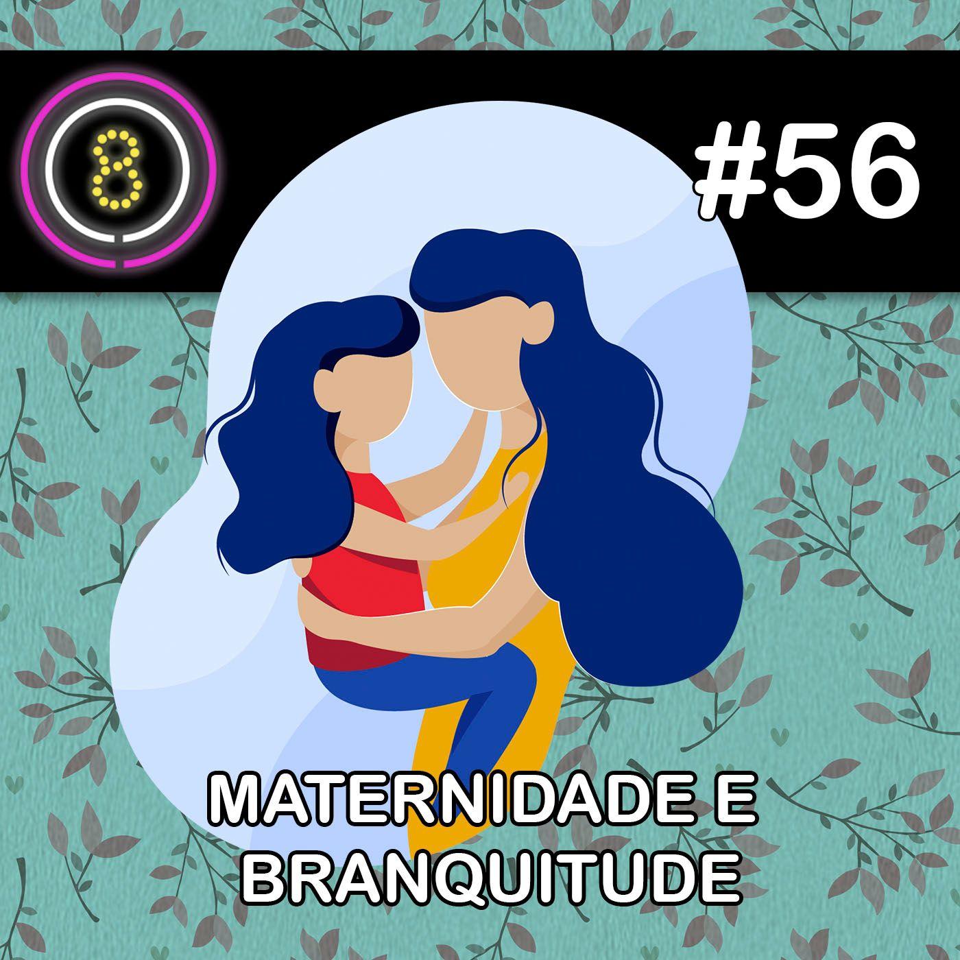#56 - Maternidade e Branquitude