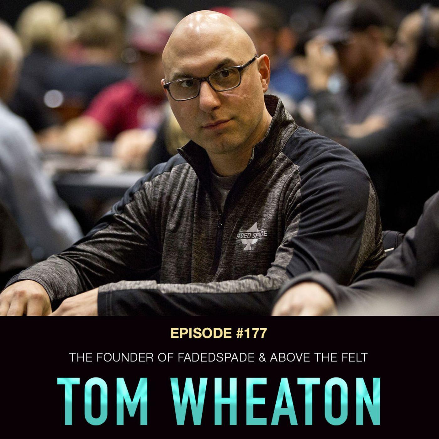 #177 Tom Wheaton: Round 2 w/ The Founder of FadedSpade & Above the Felt