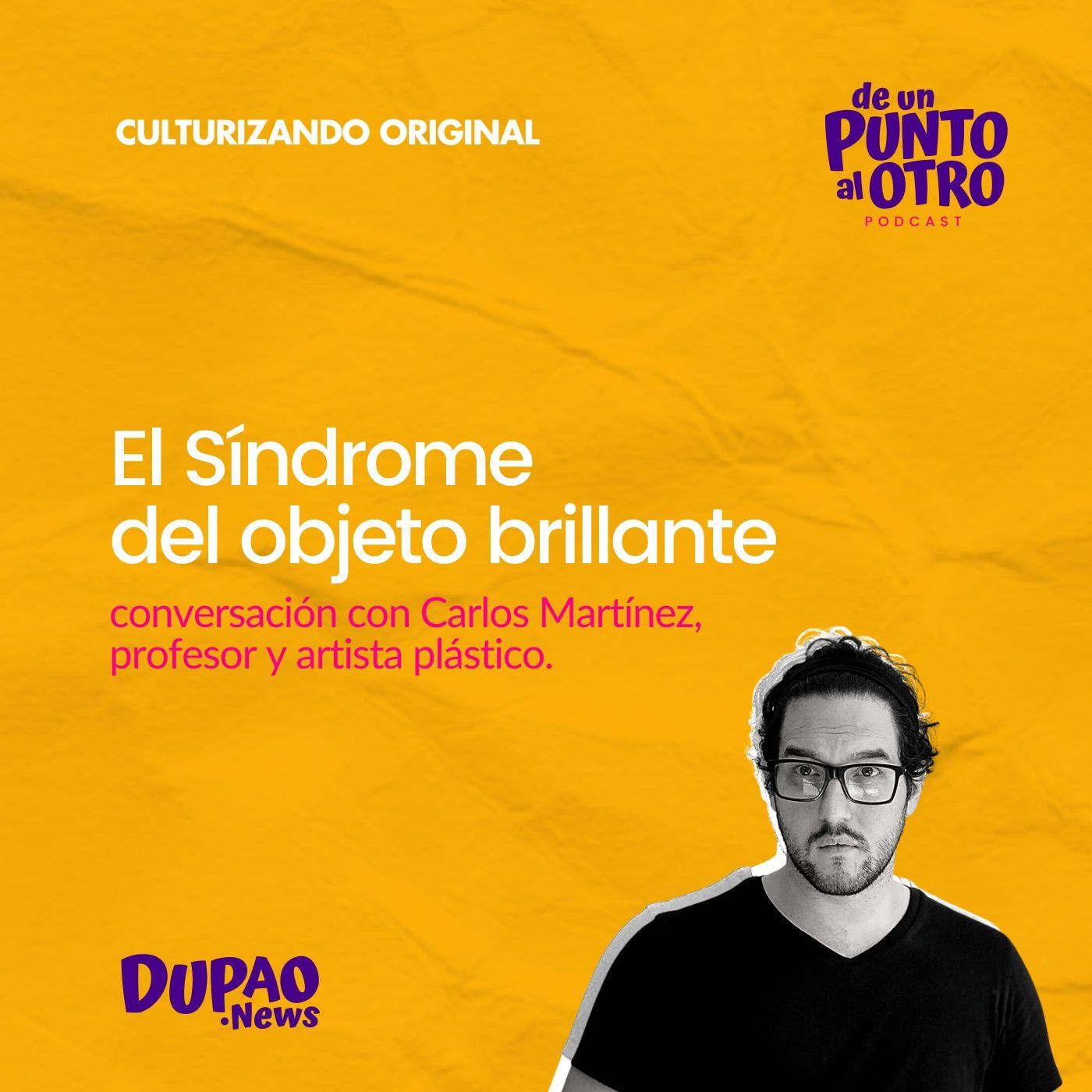 E39 • El síndrome del Objeto Brillante, con Carlos Martínez León • DUPAO.NEWS