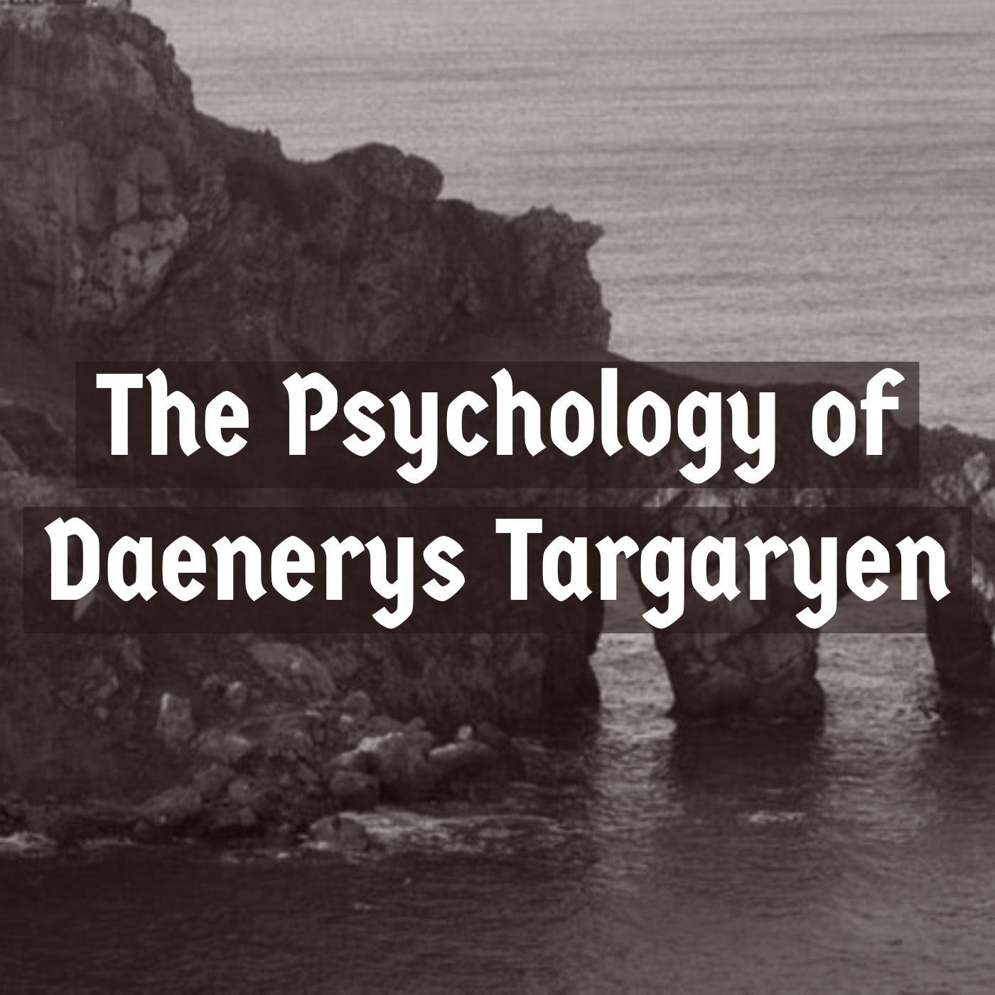 The Psychology of Daenerys Targaryen (2019 Rerun)