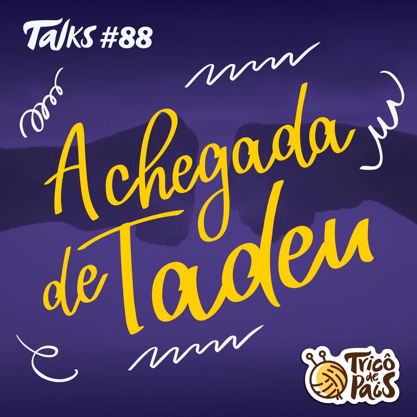 Tricô Talks 088 - A Chegada do Tadeu