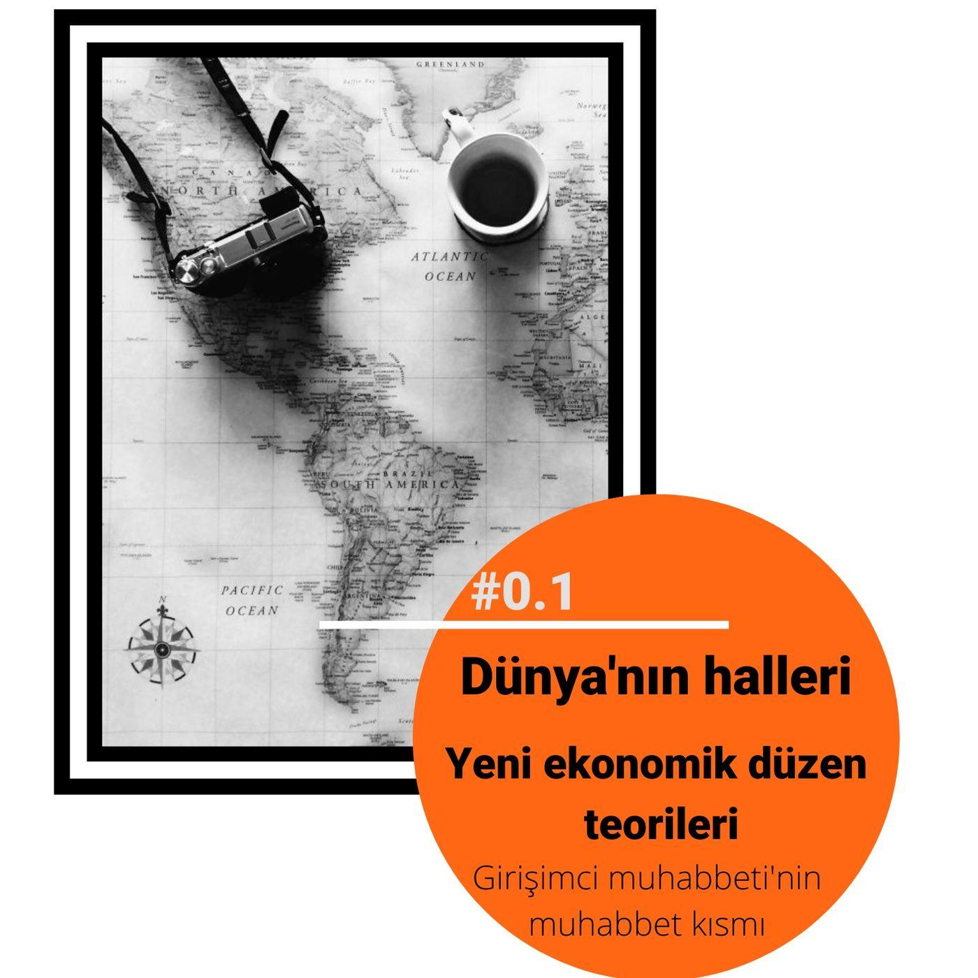 #0.1 Dünya'nın halleri, yeni ekonomik düzen teorileri (Girişimci Muhabbeti'nin muhabbet kısmı)