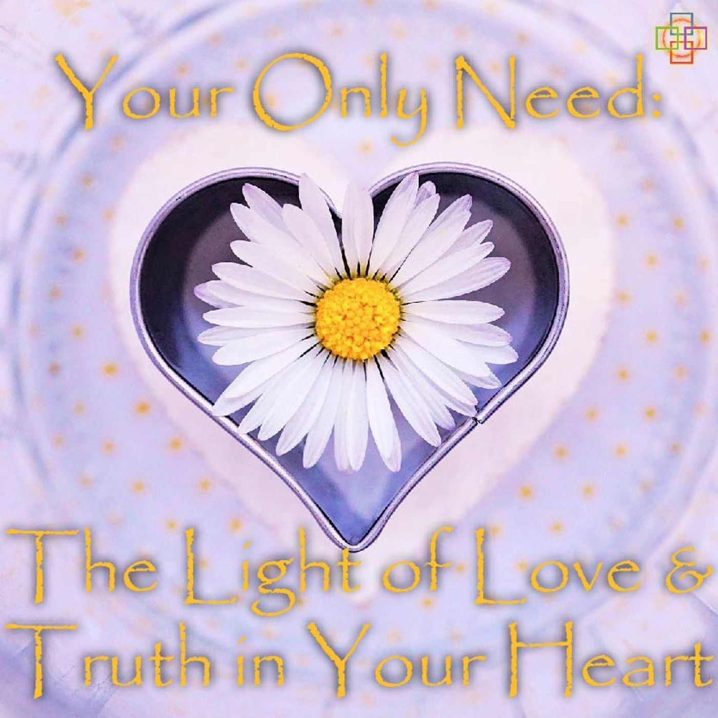 Your Only Need: The Light of Love & Truth in Your Heart