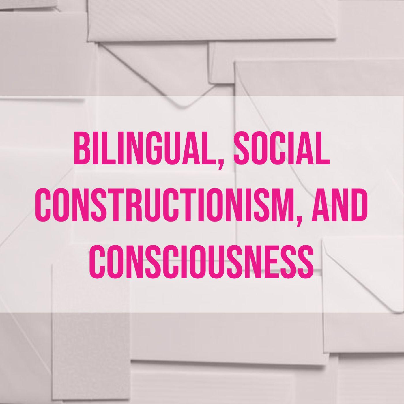 Bilingual, Social Constructionism, and Consciousness