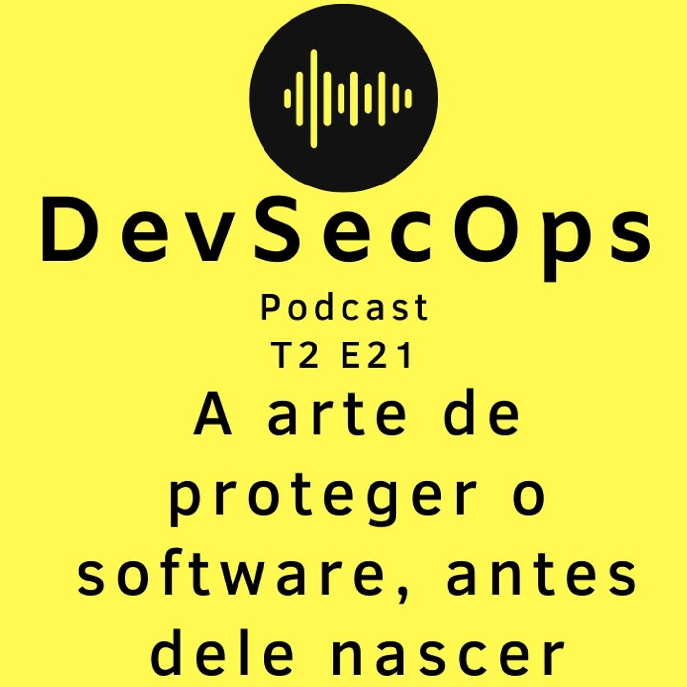 #21 - A arte de proteger o software, antes dele nascer