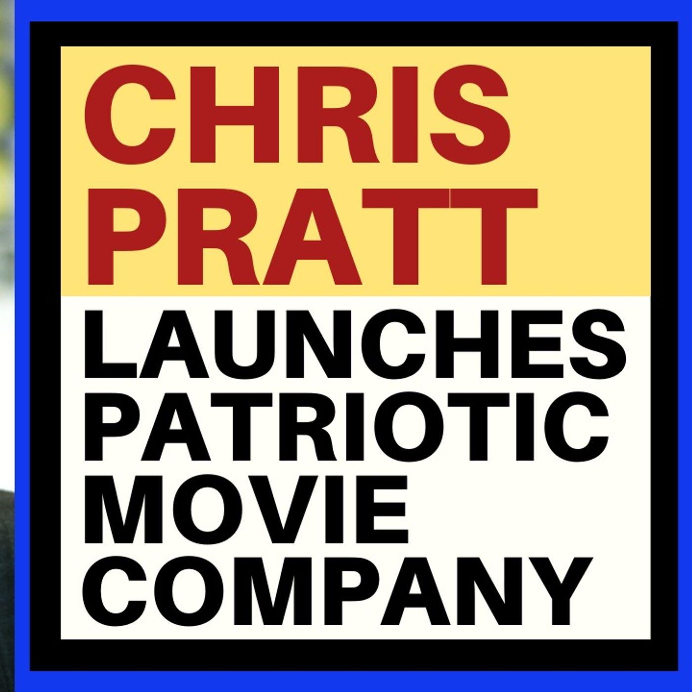 CHRIS PRATT LAUNCHES PATRIOTIC MOVIE STUDIO