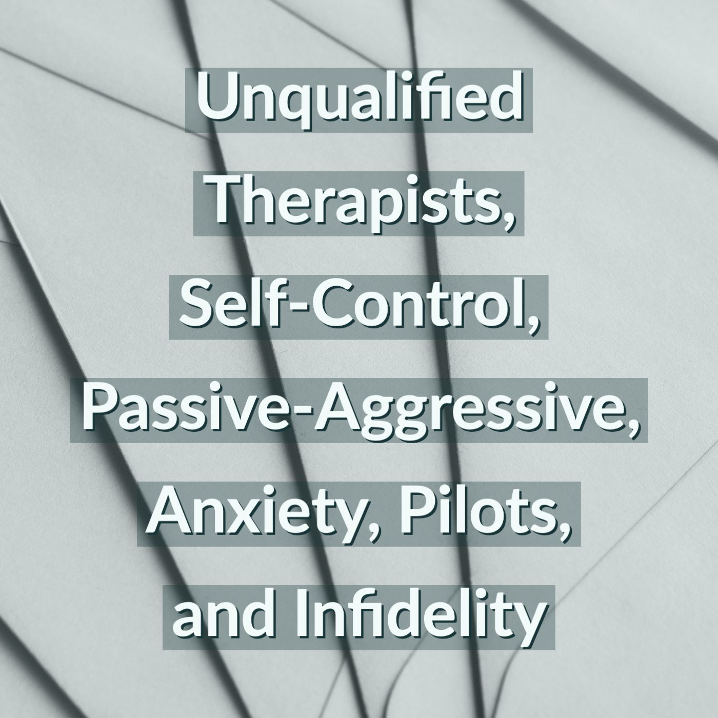 Unqualified Therapists, Self-Control, Passive-Aggressive, Anxiety, Pilots, and Infidelity
