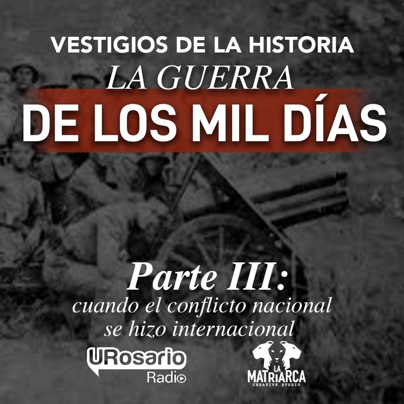 La Guerra de los Mil Días - Parte III: cuando el conflicto nacional se hizo internacional