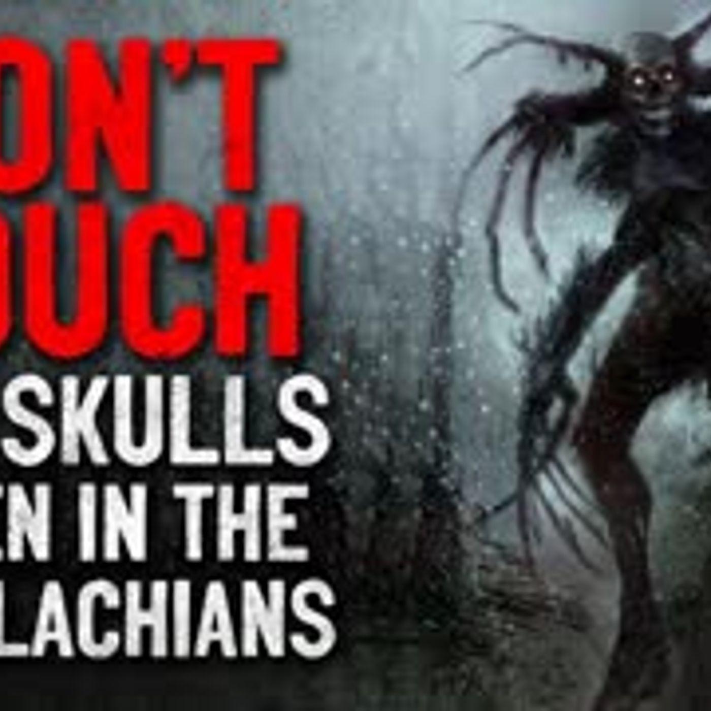 """Don't touch the skulls when in the Appalachians"" Creepypasta"