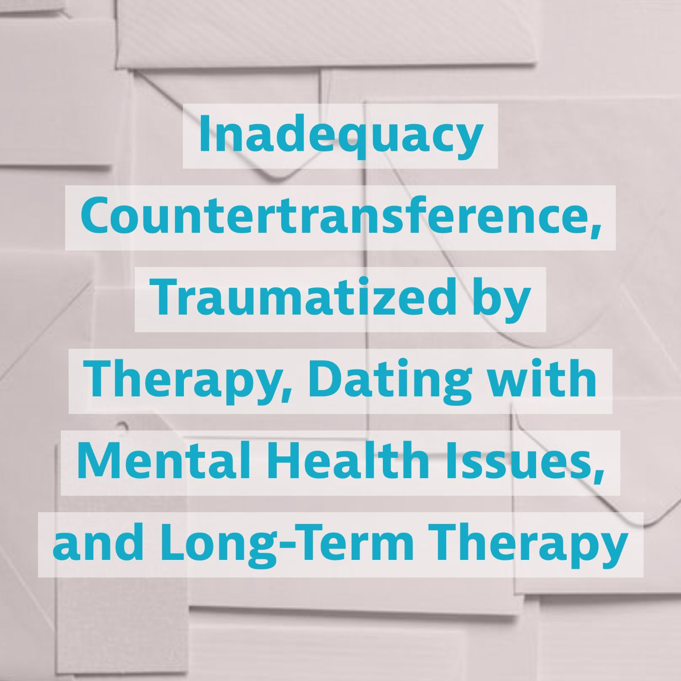 Inadequacy Countertransference, Traumatized by Therapy, Dating with Mental Health Issues, and Long-Term Therapy