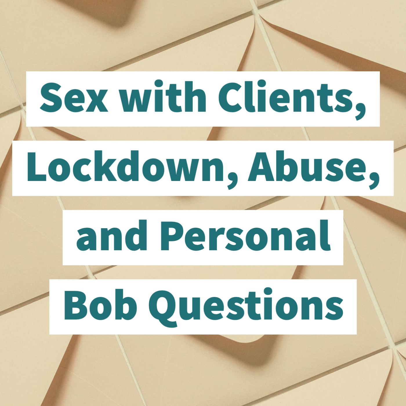 Sex with Clients, Lockdown, Abuse, and Personal Bob Questions