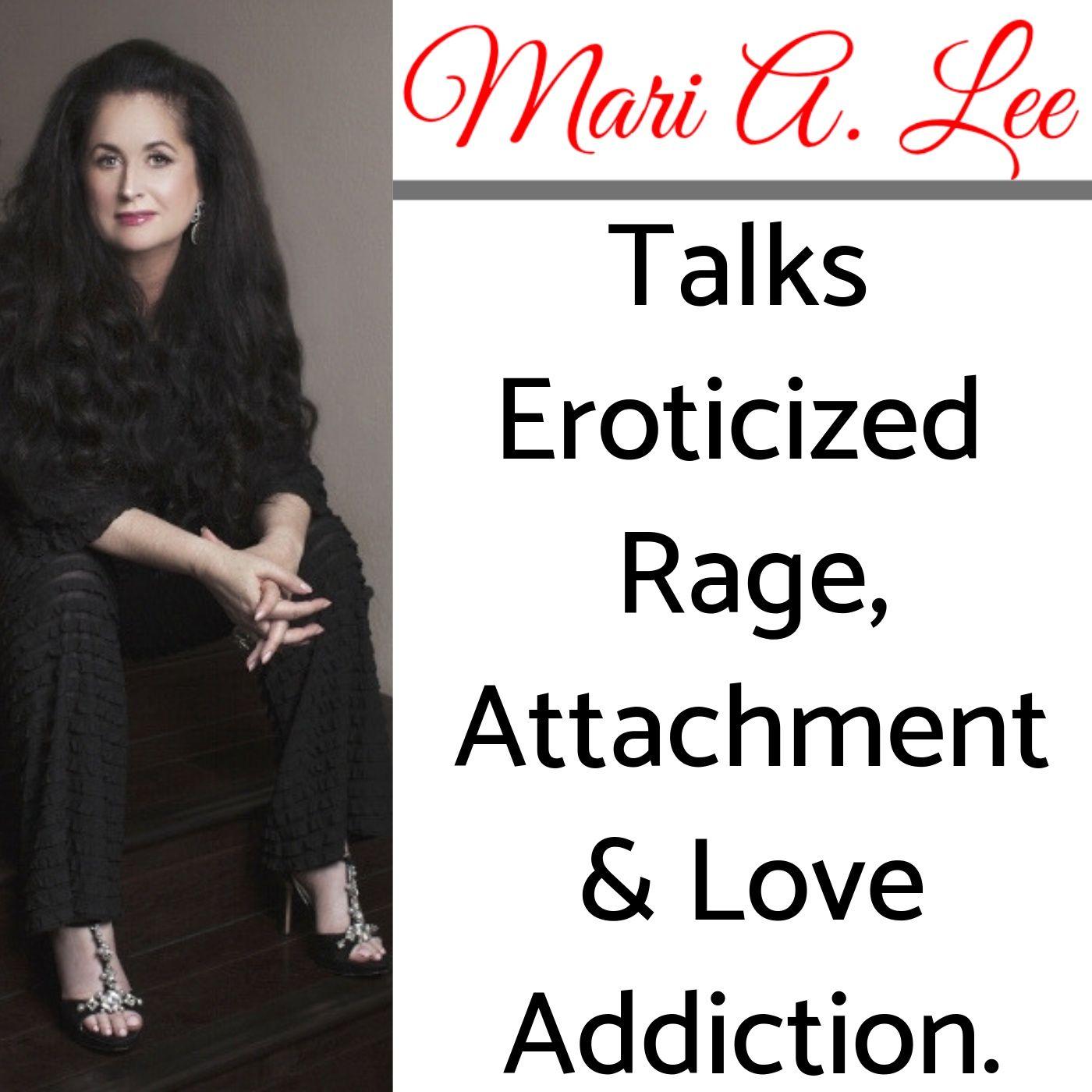Part 5 of 5: Mari A. Lee, LMFT, CSAT-S Talks Eroticized Rage, Attachment & Love Addiction.