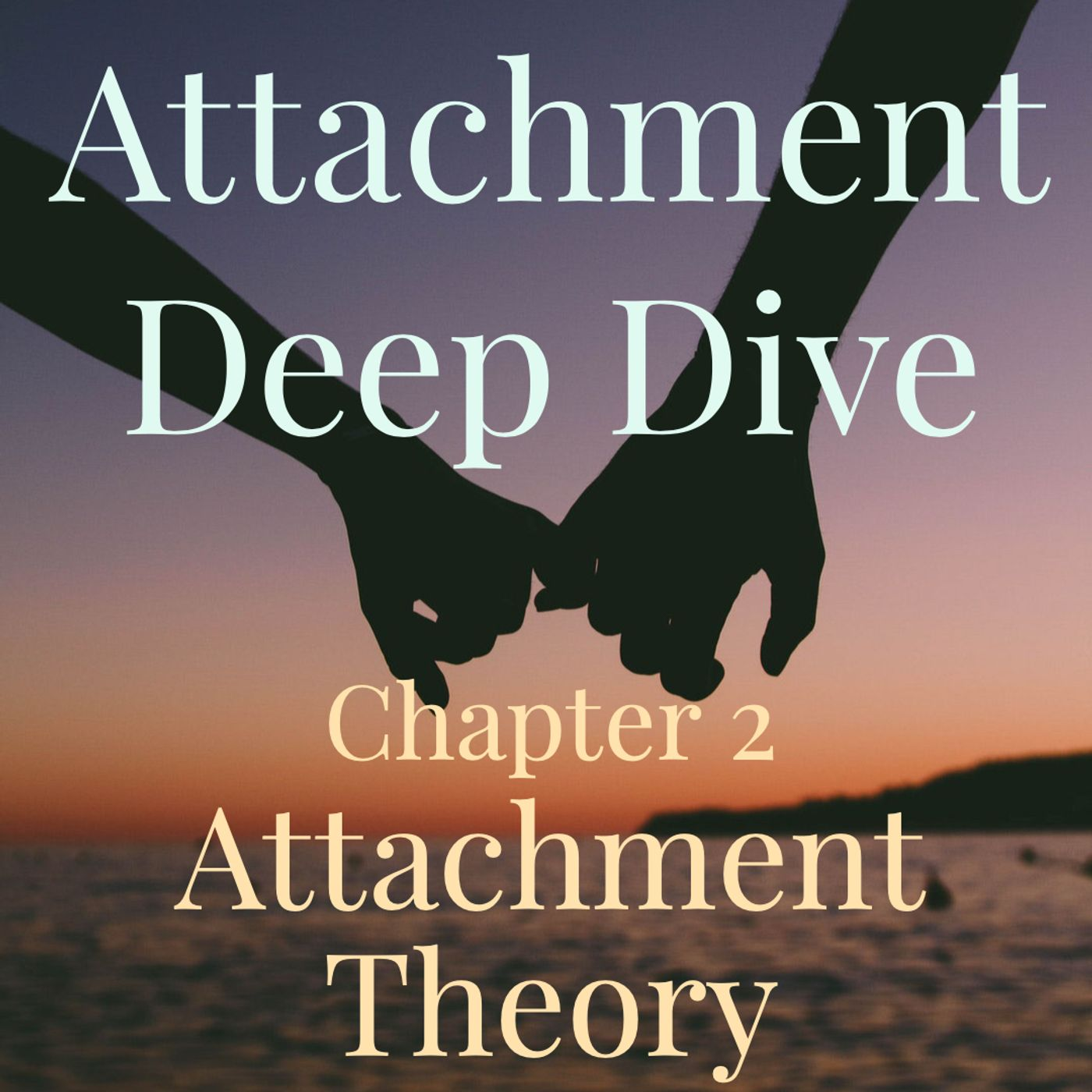 Attachment Deep Dive - Chapter 2 - Attachment Theory (2019 Rerun)