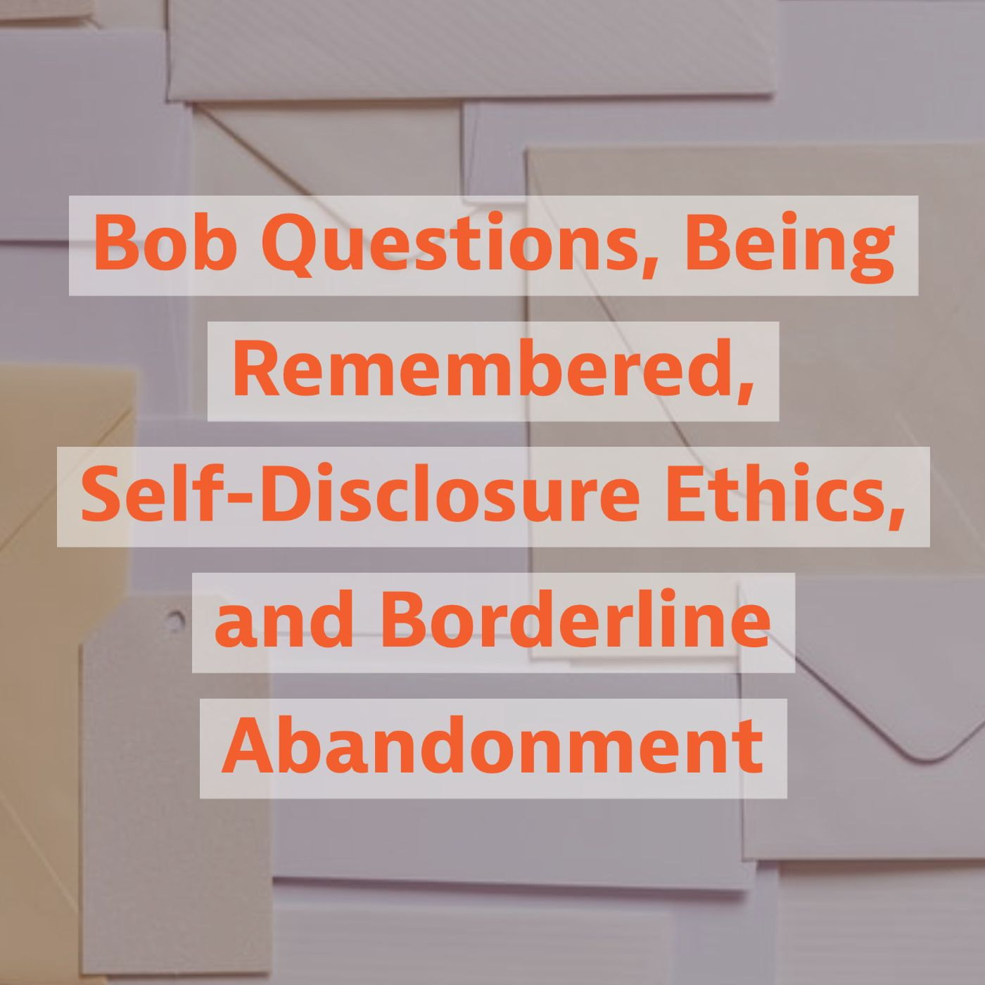 Bob Questions, Being Remembered, Self-Disclosure Ethics, and Borderline Abandonment