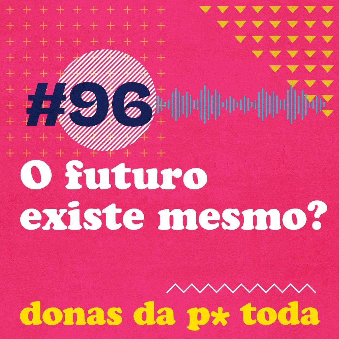 #096 - O futuro existe ou a gente está inventando?
