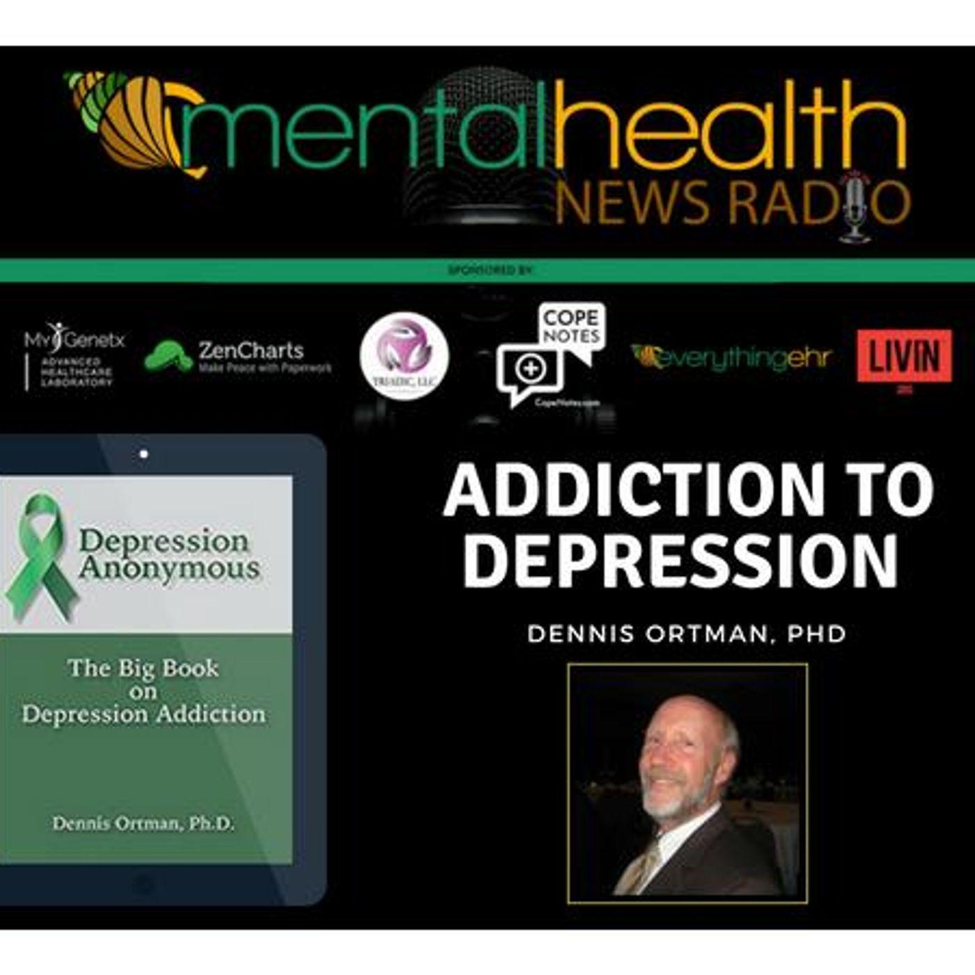 Mental Health News Radio - Addiction to Depression with Dennis Ortman, PhD