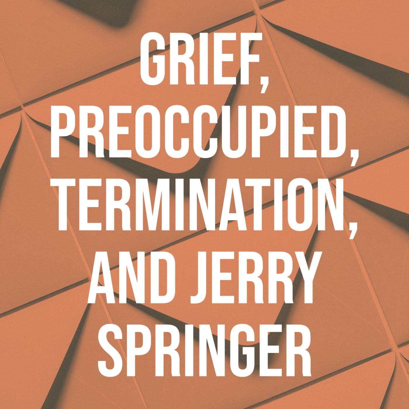 Grief, Preoccupied, Termination, and Jerry Springer