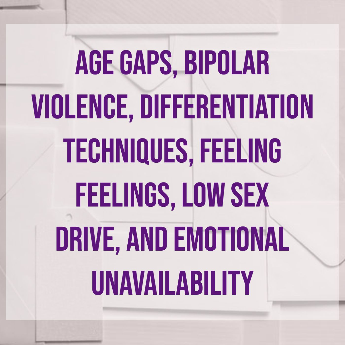 Age Gaps, Bipolar Violence, Differentiation Techniques, Feeling Feelings, Low Sex Drive, and Emotional Unavailability