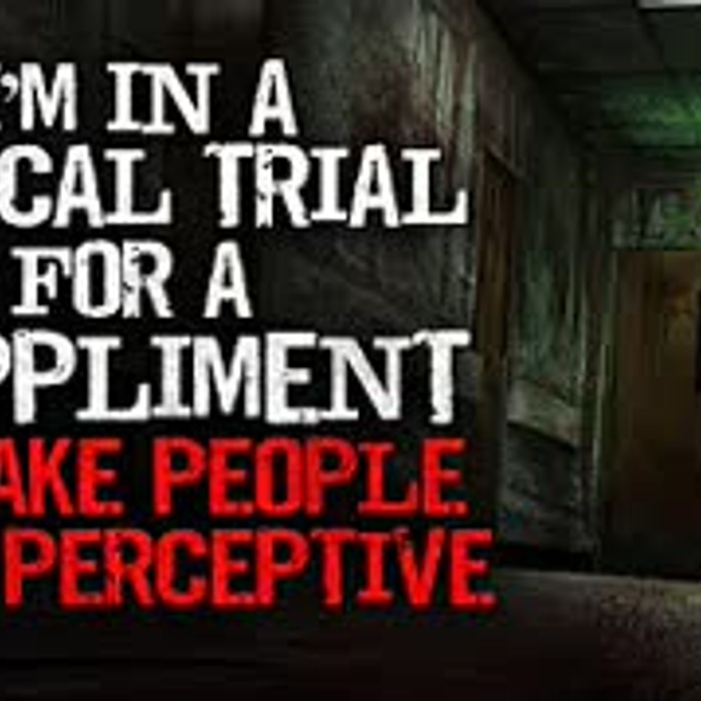 """I'm in a medical trial for a supplement to make people more perceptive"" Creepypasta"