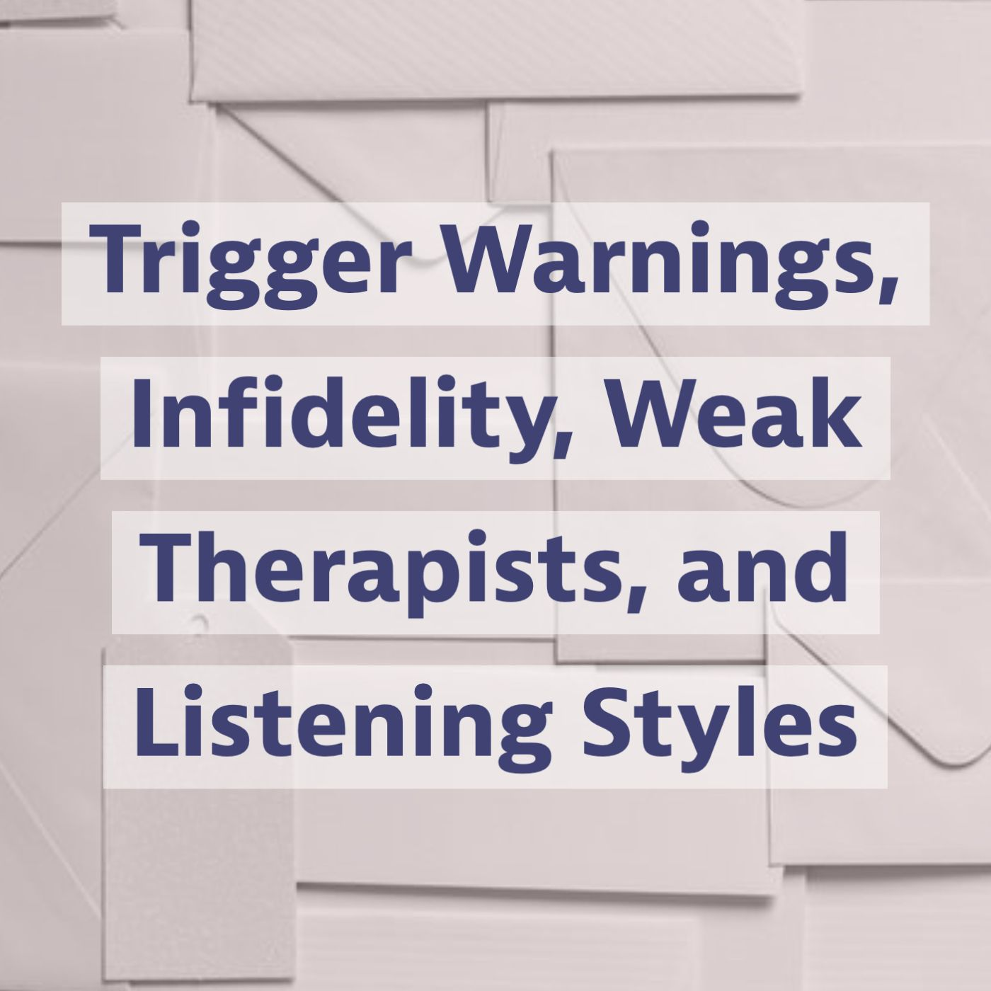 Trigger Warnings, Infidelity, Weak Therapists, and Listening Styles