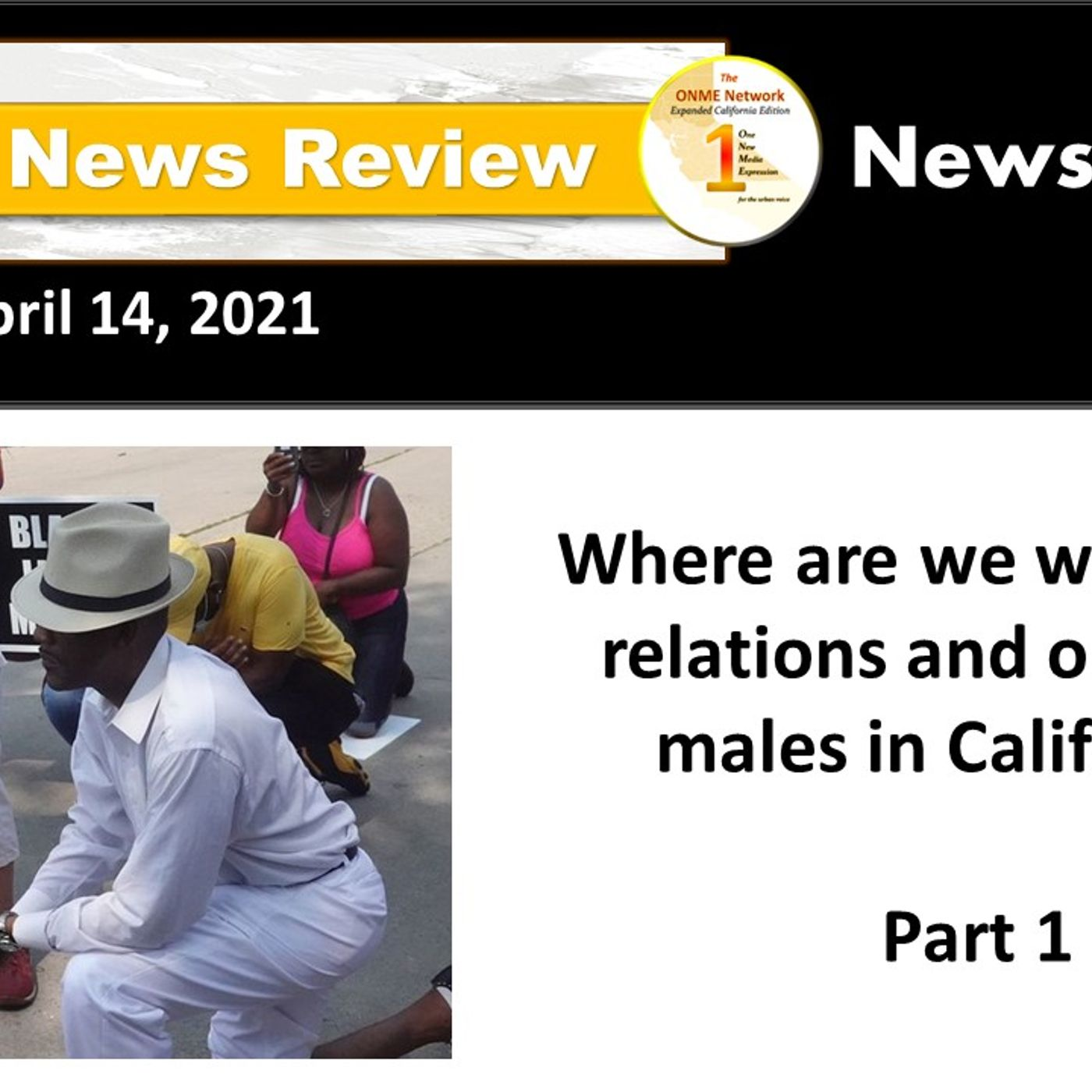 News Too Real 4-14-21:  Where are we with police relations and our Black males in California? Part 1
