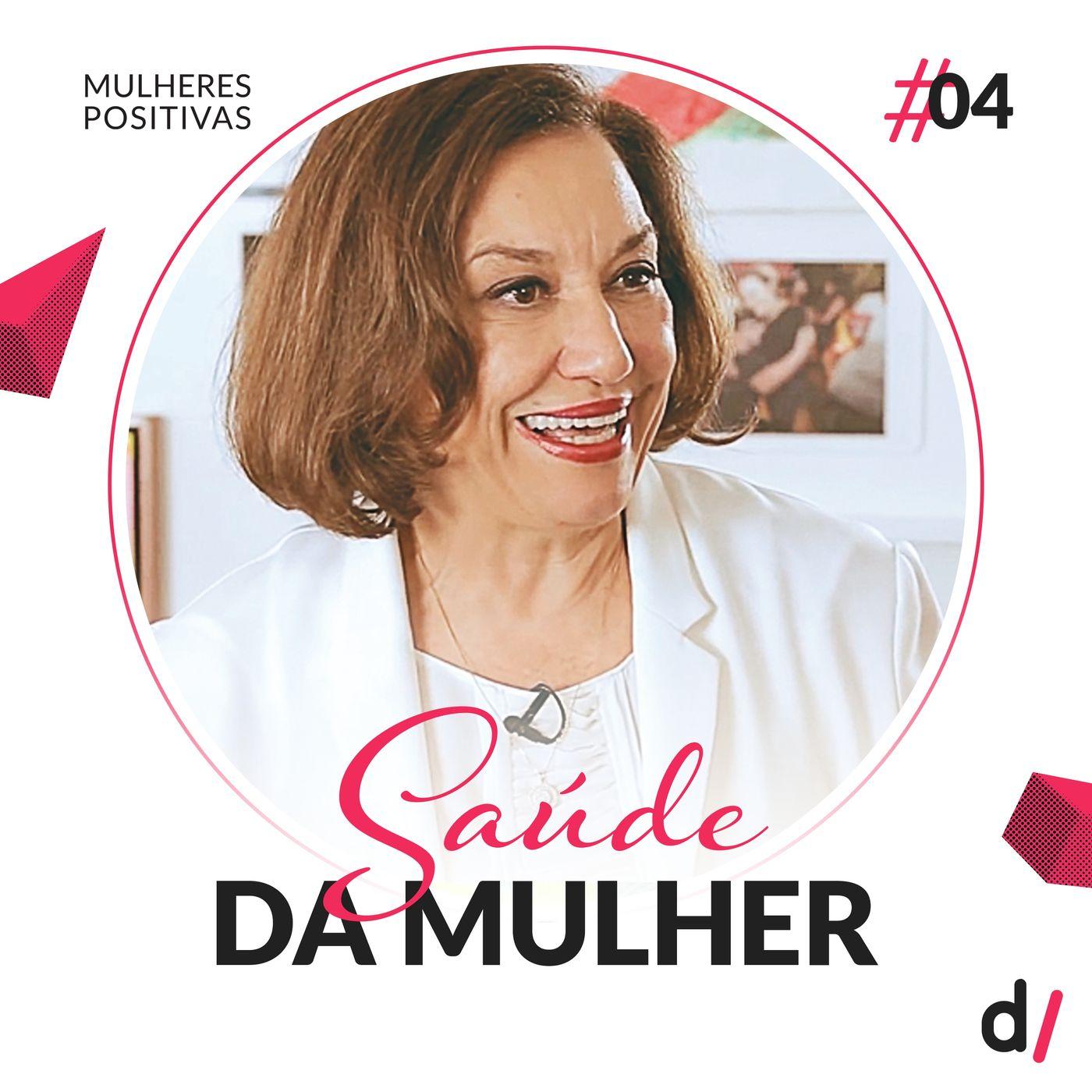 Mulheres Positivas #04 - Saúde da mulher | com Dra. Albertina Duarte Takiuti