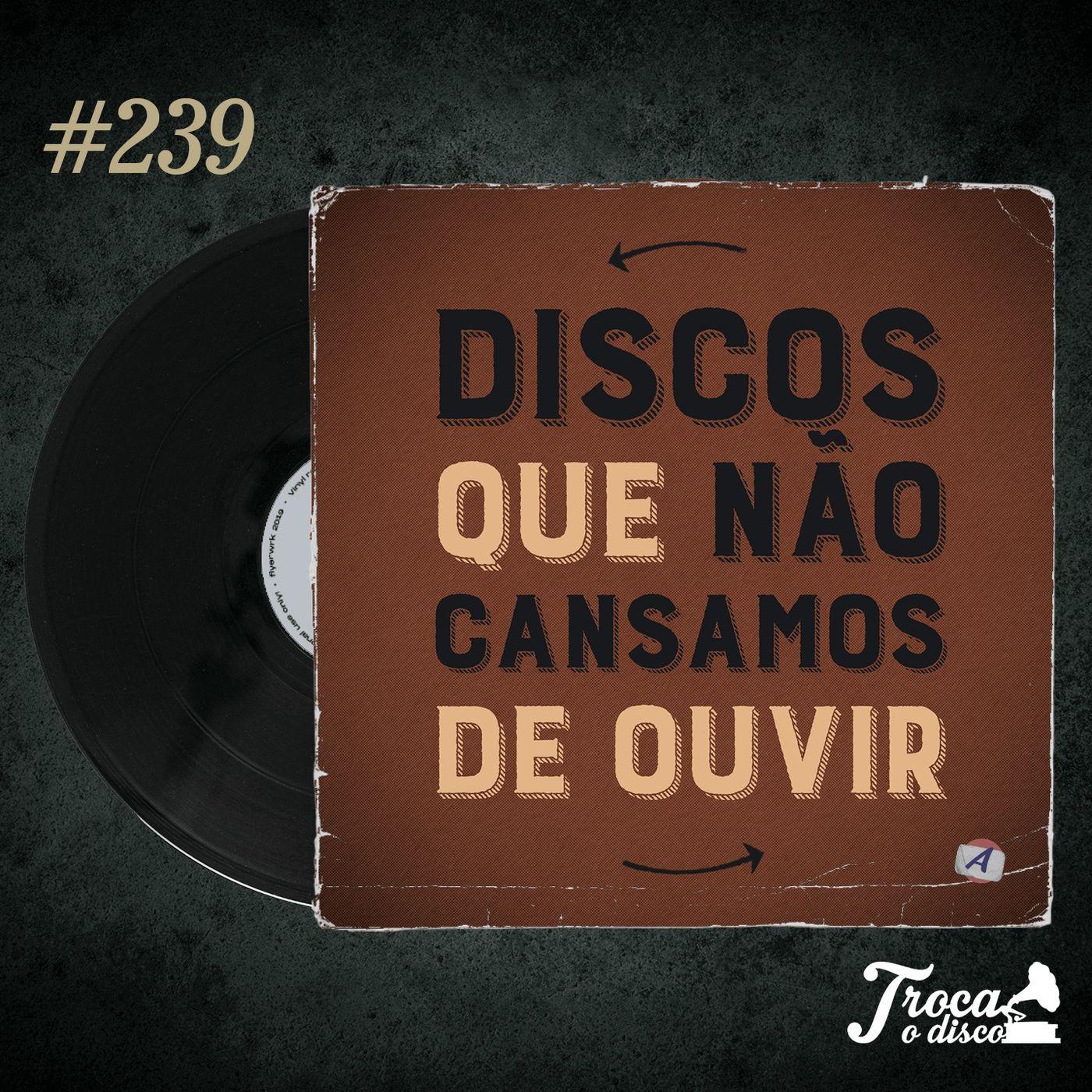 Troca o Disco #239: Discos que não cansamos de ouvir!