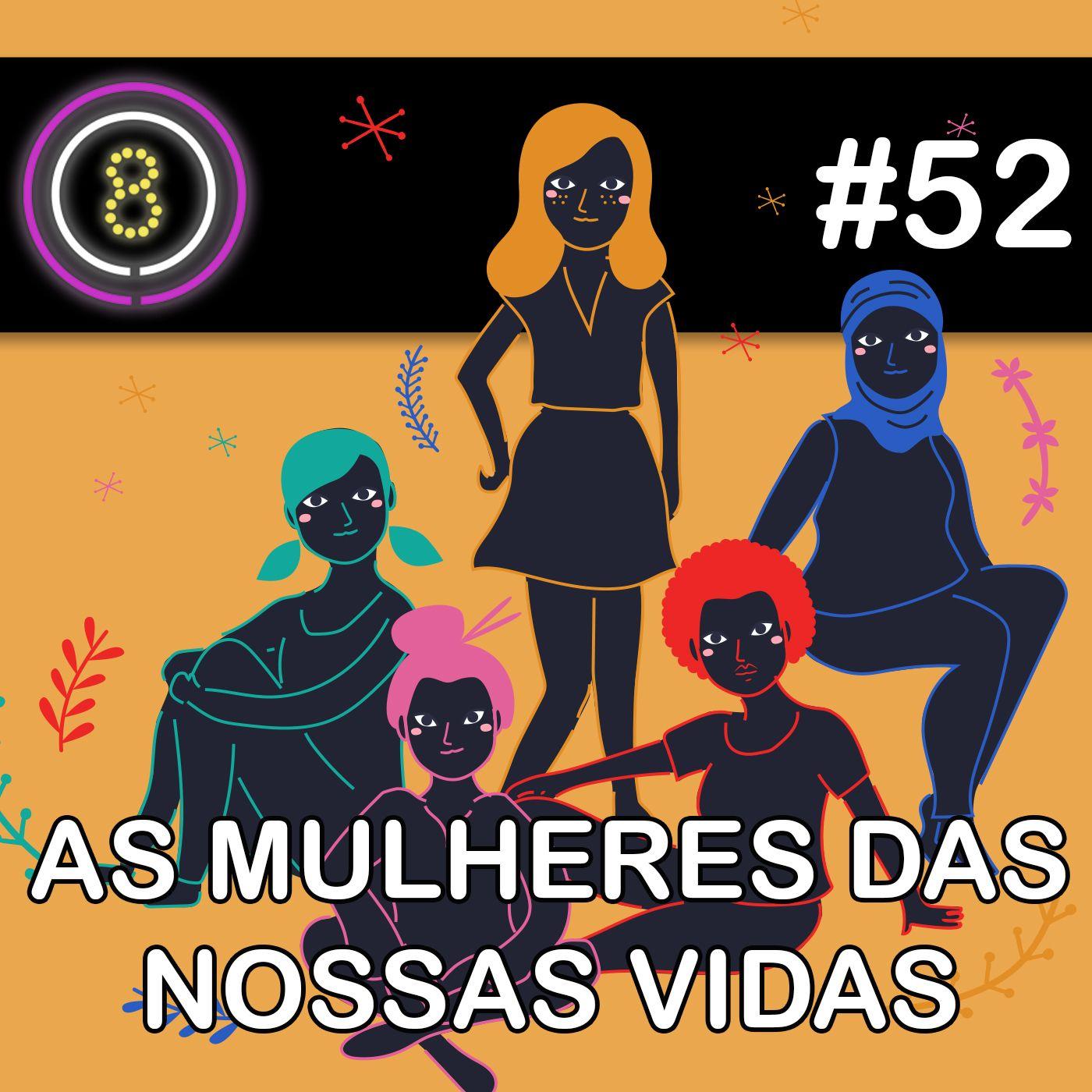 #52 - As Mulheres das Nossas Vidas