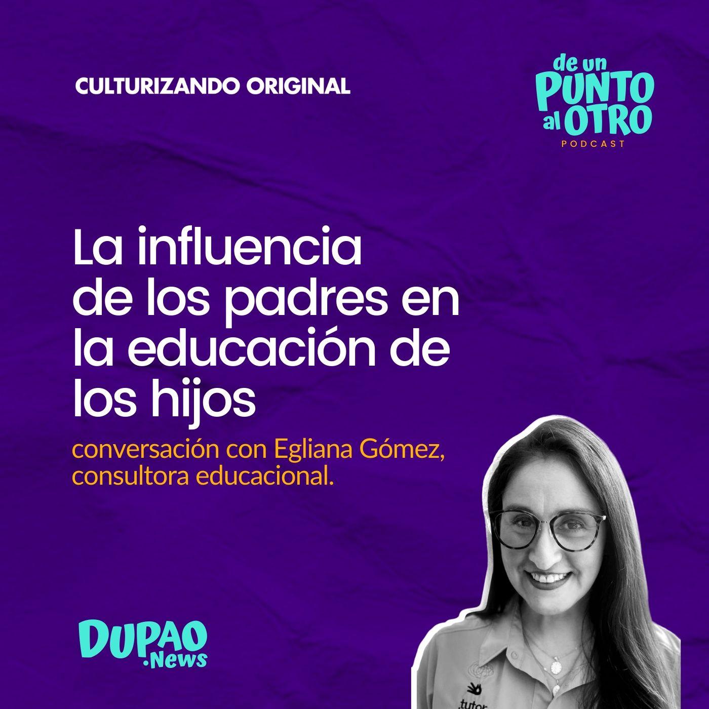E40 • La influencia de los padres en la educación de los hijos, con Egliana Gómez • DUPAO.NEWS