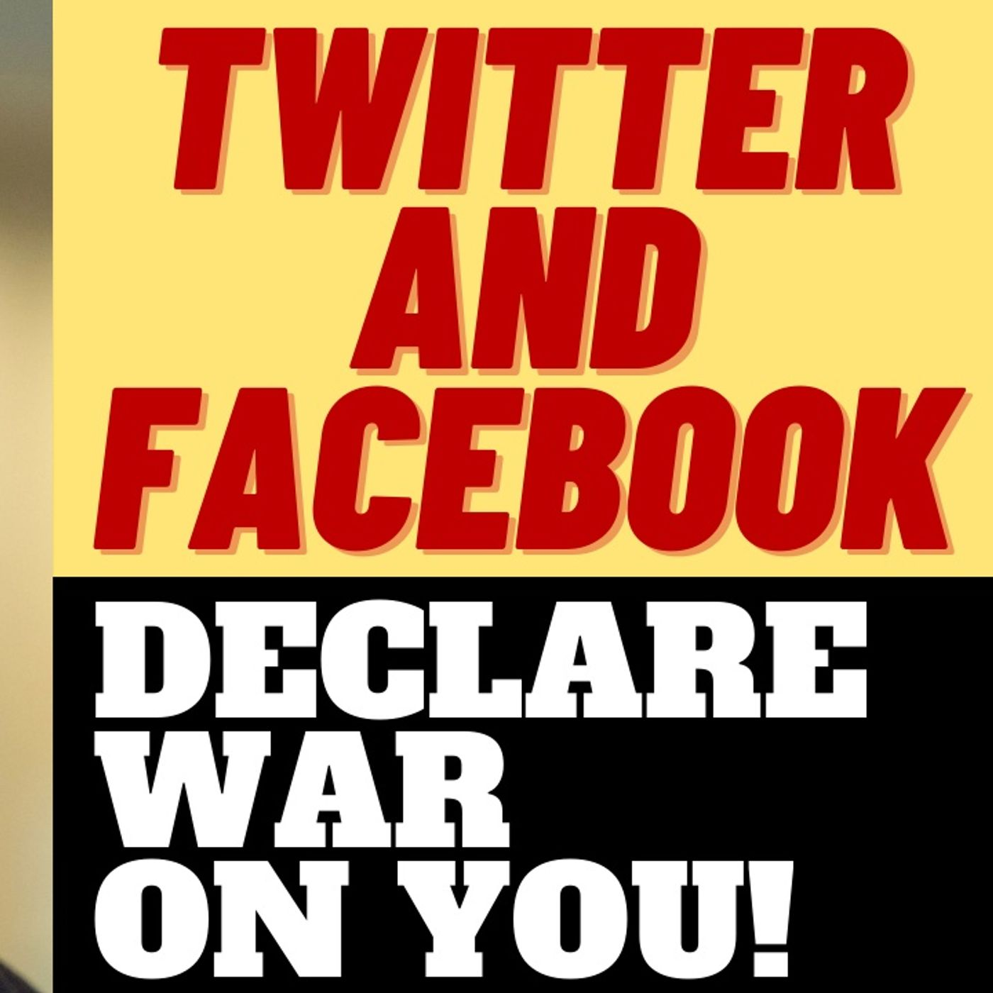 TWITTER AND FACEBOOK DECLARE WAR ON YOU