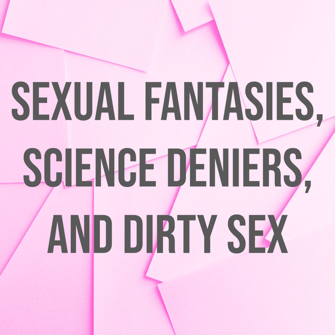 Sexual Fantasies, Science Deniers, and Dirty Sex
