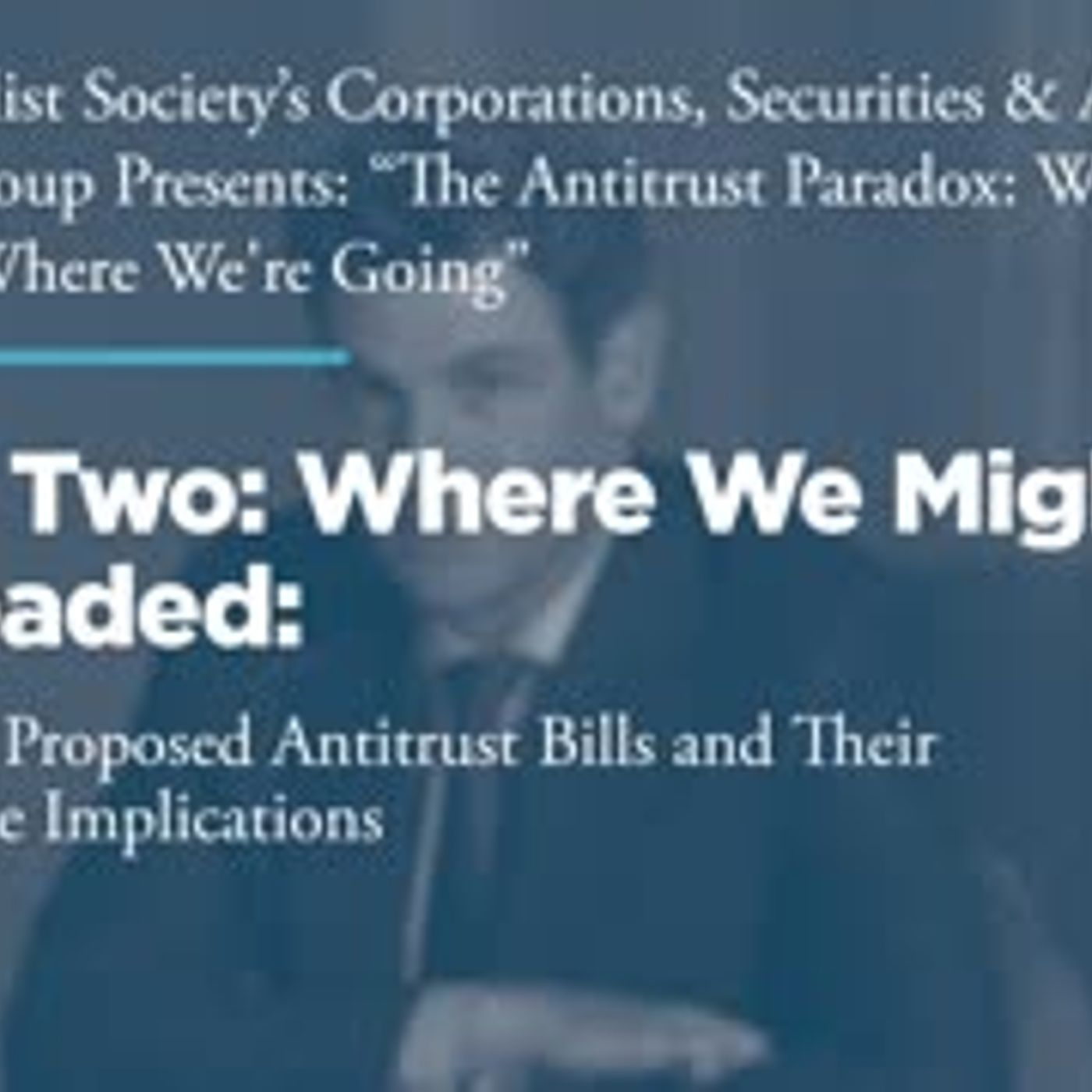 Panel Two: Where We Might Be Headed: Examining Proposed Antitrust Bills and Their Marketplace Implications