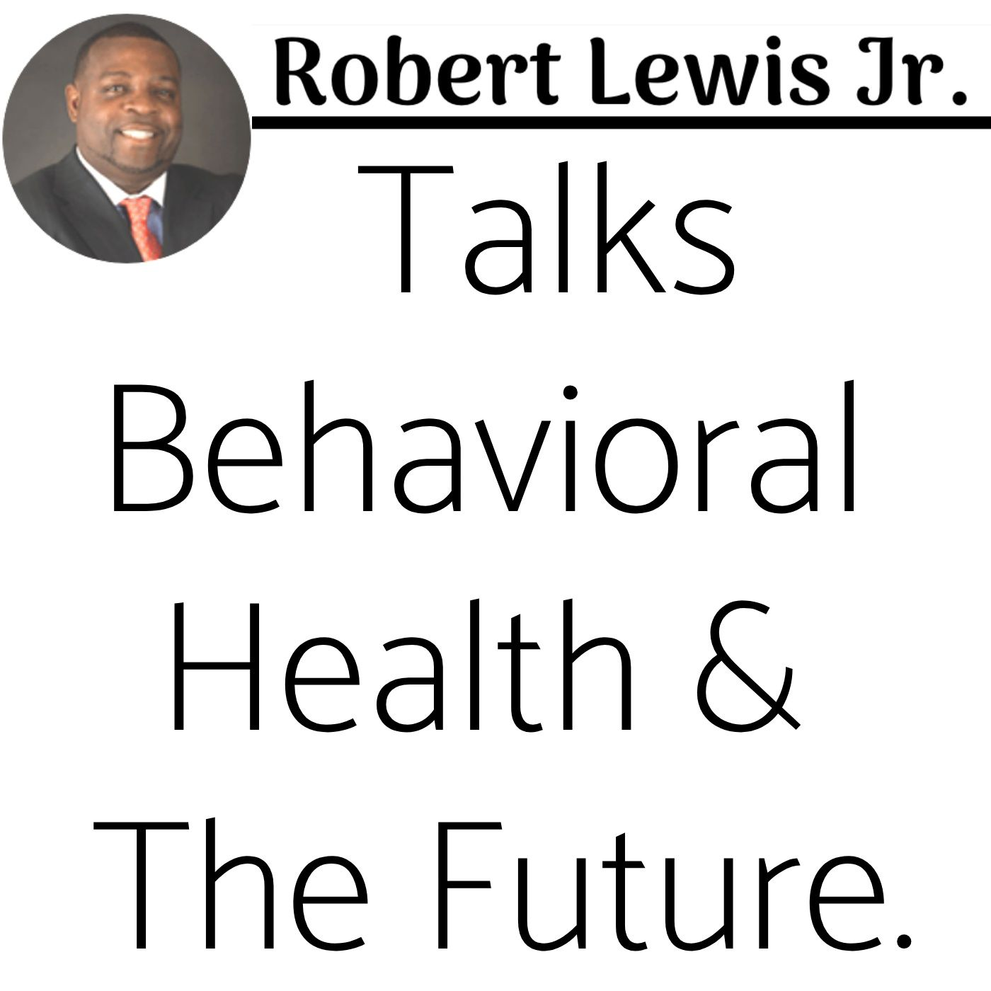 Episode 60: Part 3 of 3 - Robert Lewis Jr. Talks Behavioral Health & The Future.