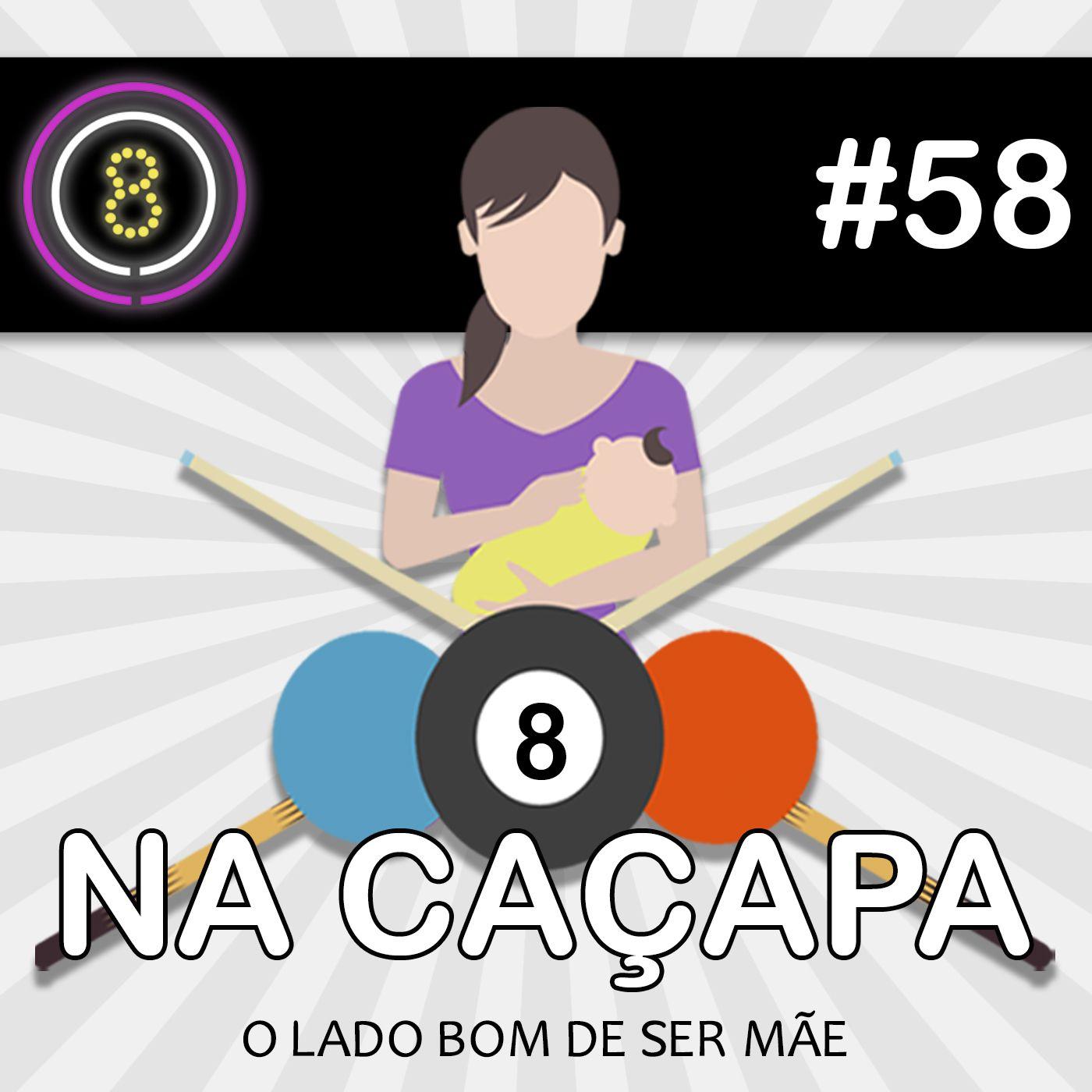 #58 - O lado bom de ser mãe (Na Caçapa 10)
