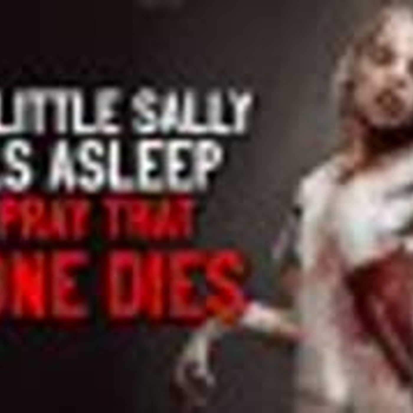 """When little Sally falls asleep, we pray that no one dies"" Creepypasta"