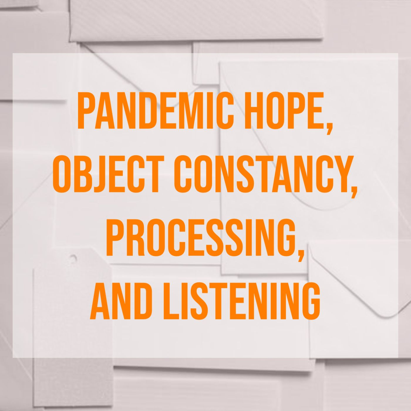 Pandemic Hope, Object Constancy, Processing, and Listening