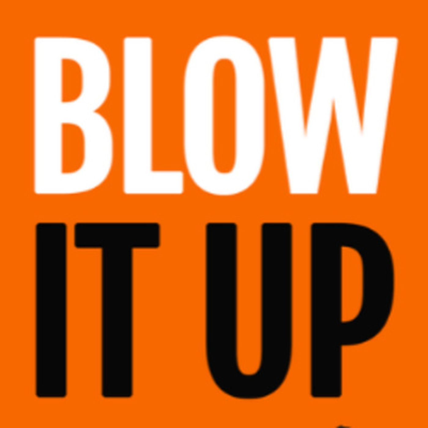 Blow It Up - Learn How To Quit Your Boss And Start Your Own Business