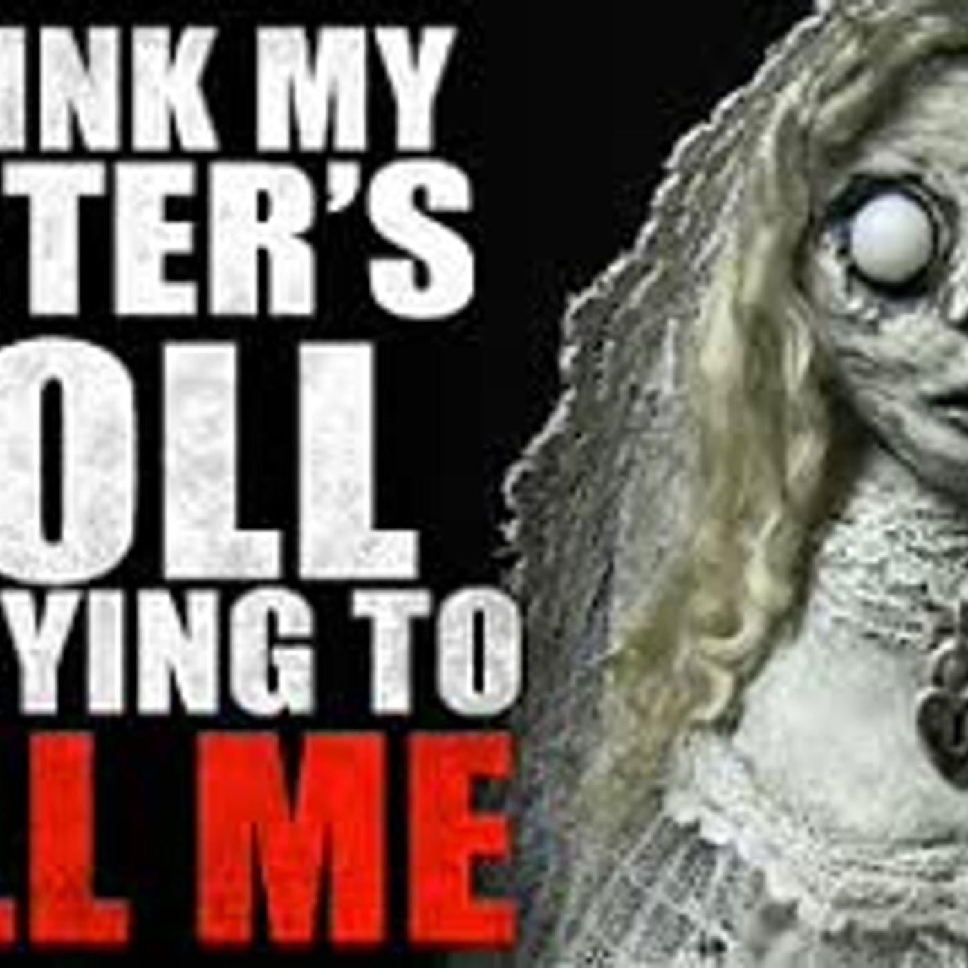 """I Think My Sister's Doll is Trying to Kill Me"" Creepypasta"