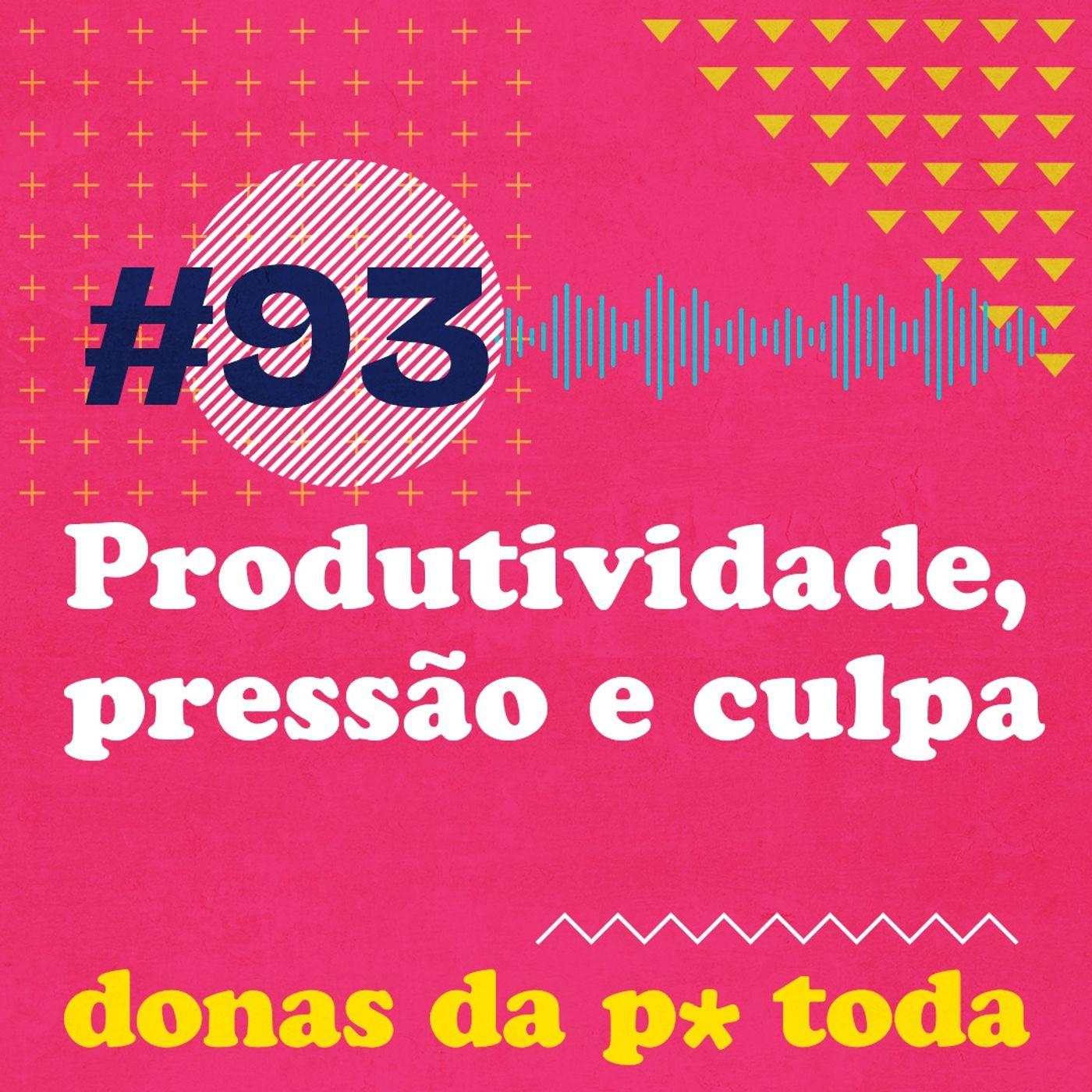 #093 - Produtividade, pressão e culpa