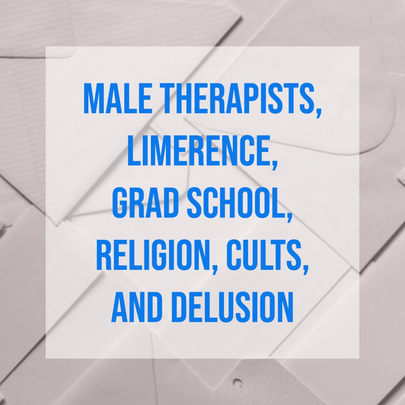 Male Therapists, Limerence, Grad School, Religion, Cults, and Delusion