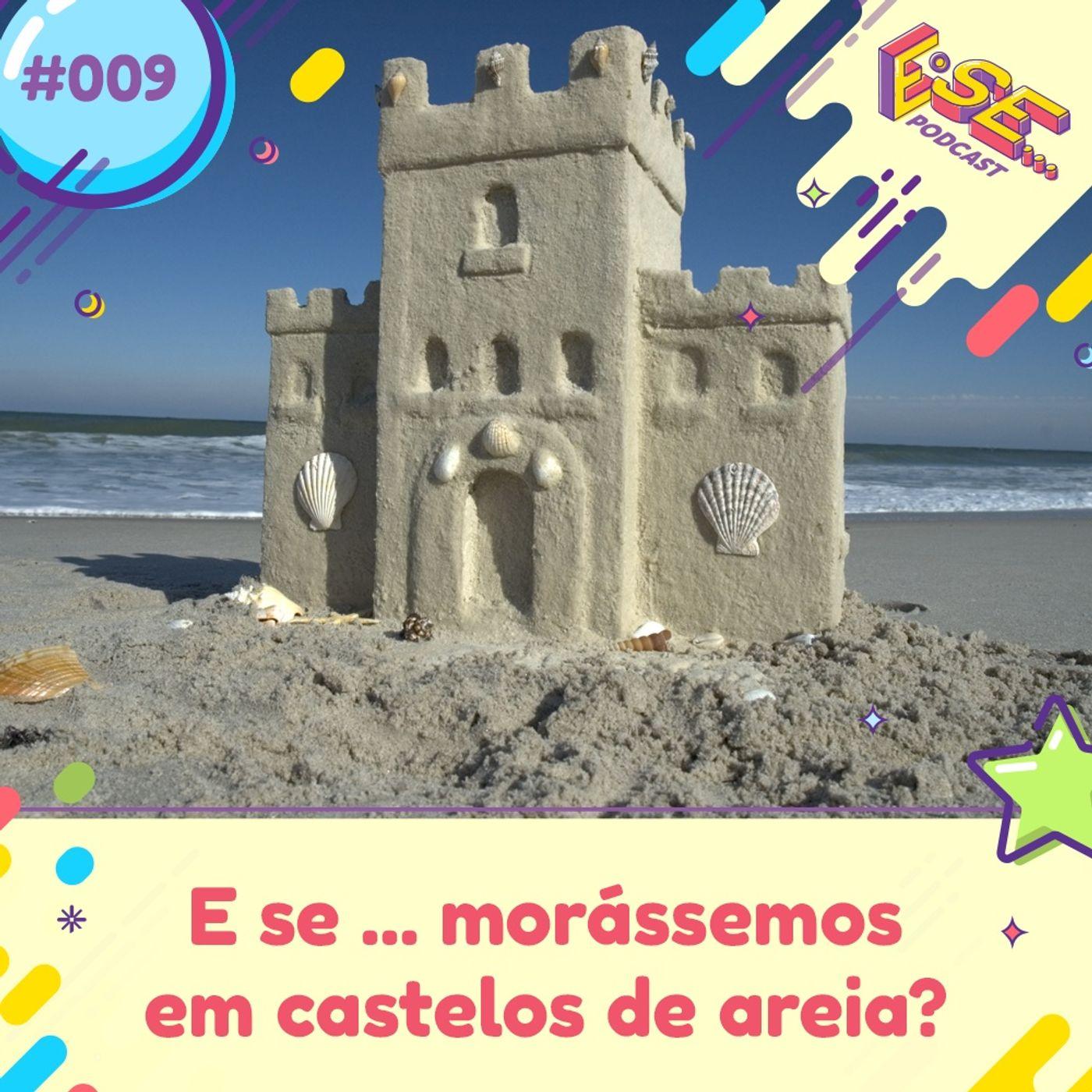 E se... podcast #09 - E se ... morássemos em castelos de areia?
