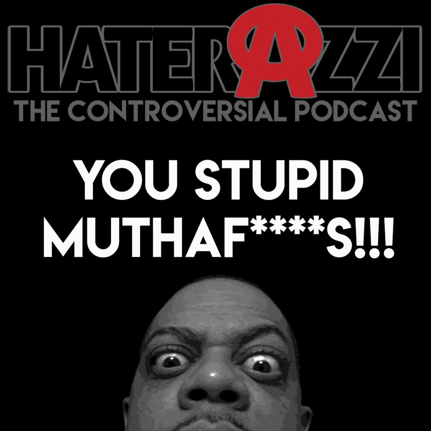 You Stupid MuthaF****s!!
