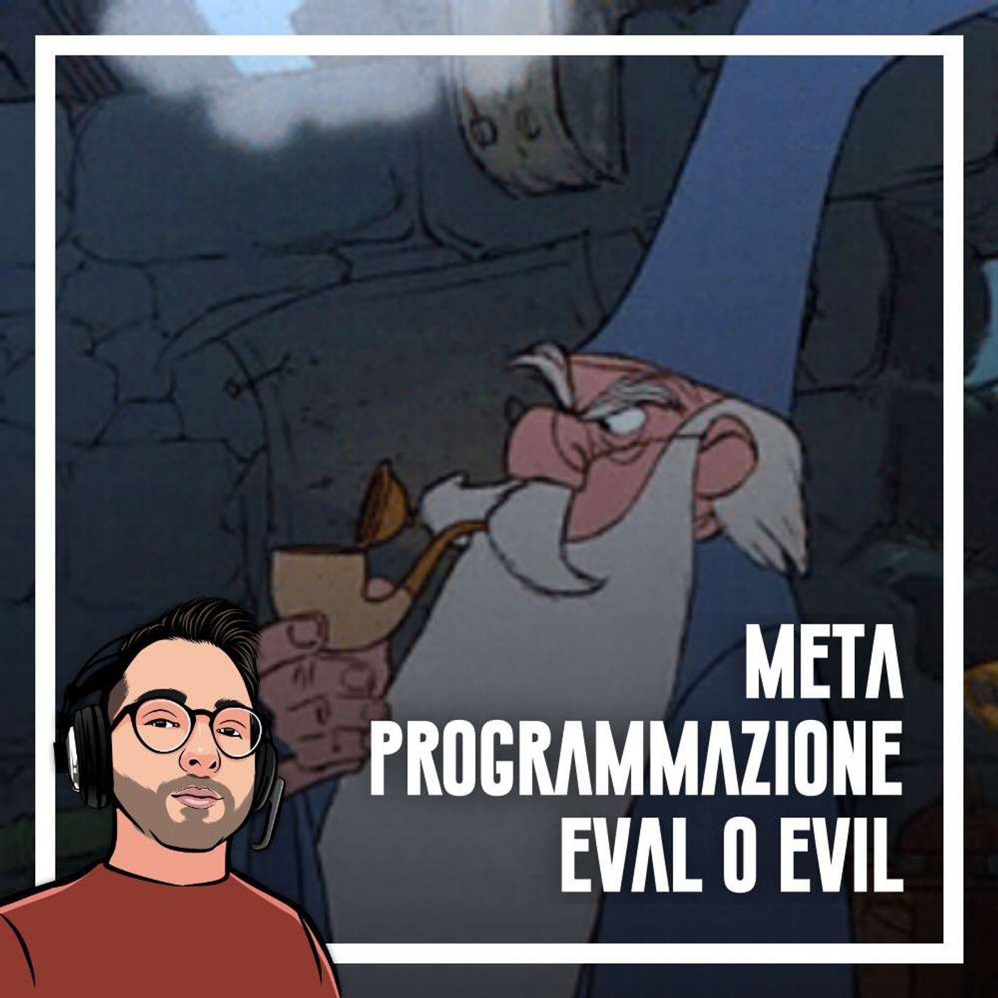 Ep.69 - Metaprogrammazione, eval o evil